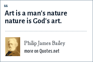 Philip James Bailey: Art is a man's nature nature is God's art.