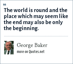 George Baker: The world is round and the place which may seem like the end may also be only the beginning.