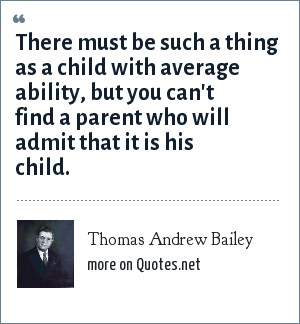 Thomas Andrew Bailey: There must be such a thing as a child with average ability, but you can't find a parent who will admit that it is his child.
