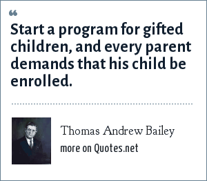 Thomas Andrew Bailey: Start a program for gifted children, and every parent demands that his child be enrolled.