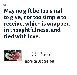 L. O. Baird: May no gift be too small to give, nor too simple to receive, which is wrapped in thoughtfulness, and tied with love.