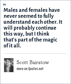 Scott Bairstow: Males and females have never seemed to fully understand each other. It will probably continue this way, but I think that's part of the magic of it all.