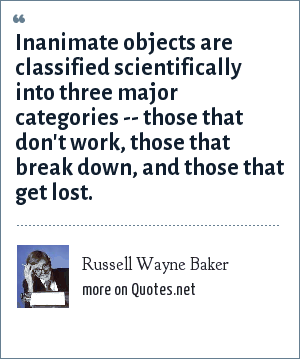 Russell Wayne Baker: Inanimate objects are classified scientifically into three major categories -- those that don't work, those that break down, and those that get lost.