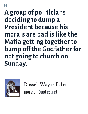 Russell Wayne Baker: A group of politicians deciding to dump a President because his morals are bad is like the Mafia getting together to bump off the Godfather for not going to church on Sunday.