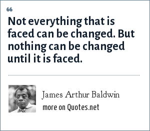 James Arthur Baldwin: Not everything that is faced can be changed. But nothing can be changed until it is faced.