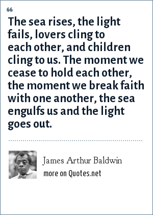 James Arthur Baldwin: The sea rises, the light fails, lovers cling to each other, and children cling to us. The moment we cease to hold each other, the moment we break faith with one another, the sea engulfs us and the light goes out.