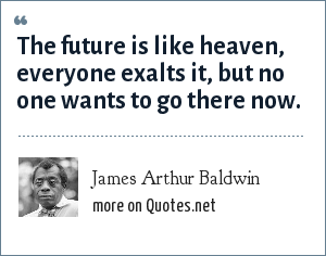 James Arthur Baldwin: The future is like heaven, everyone exalts it, but no one wants to go there now.