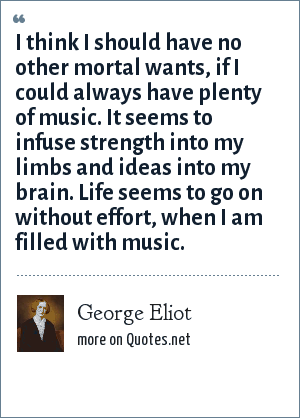 George Eliot: I think I should have no other mortal wants, if I could always have plenty of music. It seems to infuse strength into my limbs and ideas into my brain. Life seems to go on without effort, when I am filled with music.