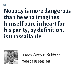 James Arthur Baldwin: Nobody is more dangerous than he who imagines himself pure in heart for his purity, by definition, is unassailable.