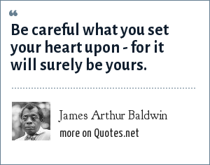 James Arthur Baldwin: Be careful what you set your heart upon - for it will surely be yours.