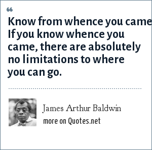 James Arthur Baldwin: Know from whence you came. If you know whence you came, there are absolutely no limitations to where you can go.