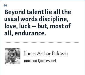 James Arthur Baldwin: Beyond talent lie all the usual words discipline, love, luck -- but, most of all, endurance.