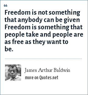 James Arthur Baldwin: Freedom is not something that anybody can be given Freedom is something that people take and people are as free as they want to be.
