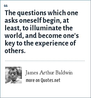 James Arthur Baldwin: The questions which one asks oneself begin, at least, to illuminate the world, and become one's key to the experience of others.