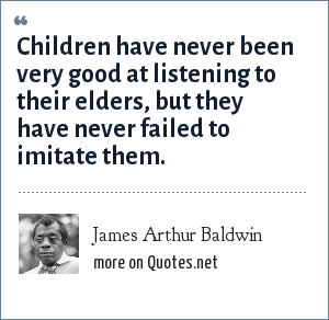 James Arthur Baldwin: Children have never been very good at listening to their elders, but they have never failed to imitate them.