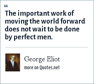 George Eliot: The important work of moving the world forward does not wait to be done by perfect men.