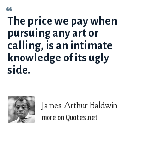James Arthur Baldwin: The price we pay when pursuing any art or calling, is an intimate knowledge of its ugly side.