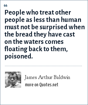 James Arthur Baldwin: People who treat other people as less than human must not be surprised when the bread they have cast on the waters comes floating back to them, poisoned.