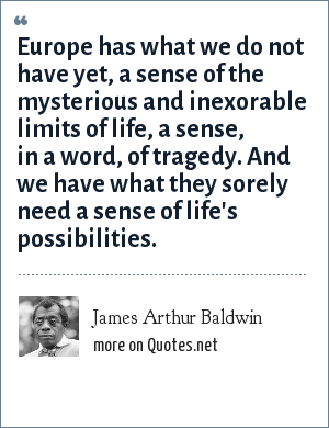 James Arthur Baldwin: Europe has what we do not have yet, a sense of the mysterious and inexorable limits of life, a sense, in a word, of tragedy. And we have what they sorely need a sense of life's possibilities.