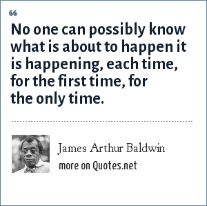 James Arthur Baldwin: No one can possibly know what is about to happen it is happening, each time, for the first time, for the only time.