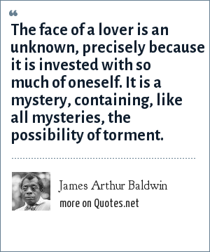 James Arthur Baldwin: The face of a lover is an unknown, precisely because it is invested with so much of oneself. It is a mystery, containing, like all mysteries, the possibility of torment.