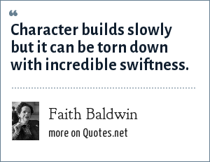 Faith Baldwin: Character builds slowly but it can be torn down with incredible swiftness.