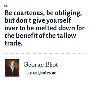 George Eliot: Be courteous, be obliging, but don't give yourself over to be melted down for the benefit of the tallow trade.