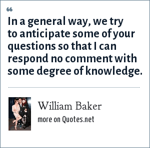William Baker: In a general way, we try to anticipate some of your questions so that I can respond no comment with some degree of knowledge.