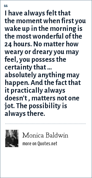 Monica Baldwin: I have always felt that the moment when first you wake up in the morning is the most wonderful of the 24 hours. No matter how weary or dreary you may feel, you possess the certainty that ... absolutely anything may happen. And the fact that it practically always doesn't , matters not one jot. The possibility is always there.