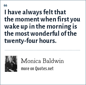 Monica Baldwin: I have always felt that the moment when first you wake up in the morning is the most wonderful of the twenty-four hours.