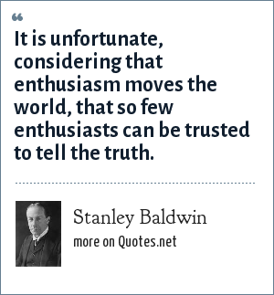 Stanley Baldwin: It is unfortunate, considering that enthusiasm moves the world, that so few enthusiasts can be trusted to tell the truth.