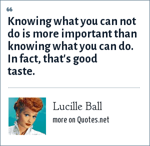 Lucille Ball: Knowing what you can not do is more important than knowing what you can do. In fact, that's good taste.
