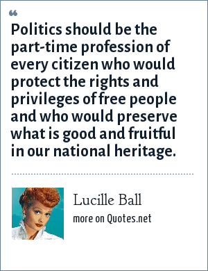 Lucille Ball: Politics should be the part-time profession of every citizen who would protect the rights and privileges of free people and who would preserve what is good and fruitful in our national heritage.
