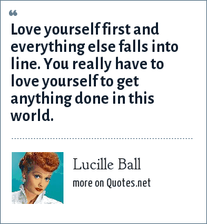 Lucille Ball: Love yourself first and everything else falls into line. You really have to love yourself to get anything done in this world.
