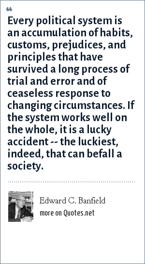 Edward C. Banfield: Every political system is an accumulation of habits, customs, prejudices, and principles that have survived a long process of trial and error and of ceaseless response to changing circumstances. If the system works well on the whole, it is a lucky accident -- the luckiest, indeed, that can befall a society.