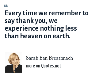 Sarah Ban Breathnach: Every time we remember to say thank you, we experience nothing less than heaven on earth.