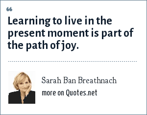 Sarah Ban Breathnach: Learning to live in the present moment is part of the path of joy.