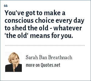 Sarah Ban Breathnach: You've got to make a conscious choice every day to shed the old - whatever 'the old' means for you.