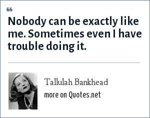 Tallulah Bankhead: Nobody can be exactly like me. Sometimes even I have trouble doing it.