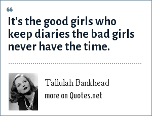 Tallulah Bankhead: It's the good girls who keep diaries the bad girls never have the time.