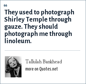 Tallulah Bankhead: They used to photograph Shirley Temple through gauze. They should photograph me through linoleum.