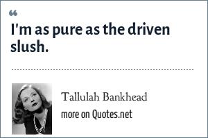 Tallulah Bankhead: I'm as pure as the driven slush.