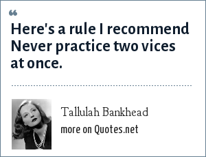 Tallulah Bankhead: Here's a rule I recommend Never practice two vices at once.