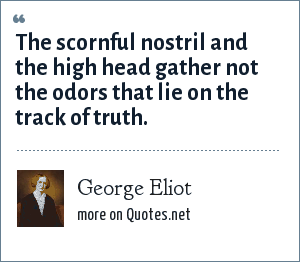 George Eliot: The scornful nostril and the high head gather not the odors that lie on the track of truth.