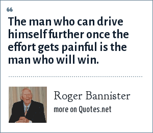 Roger Bannister: The man who can drive himself further once the effort gets painful is the man who will win.