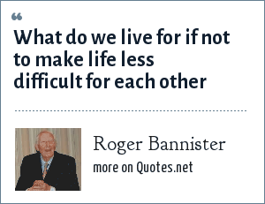 Roger Bannister: What do we live for if not to make life less difficult for each other