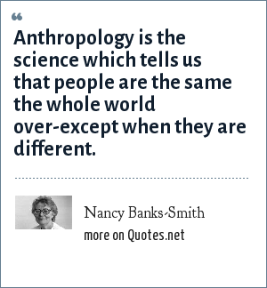 Nancy Banks-Smith: Anthropology is the science which tells us that people are the same the whole world over-except when they are different.