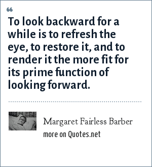 Margaret Fairless Barber: To look backward for a while is to refresh the eye, to restore it, and to render it the more fit for its prime function of looking forward.