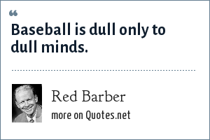 Red Barber: Baseball is dull only to dull minds.