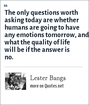 Lester Bangs: The only questions worth asking today are whether humans are going to have any emotions tomorrow, and what the quality of life will be if the answer is no.